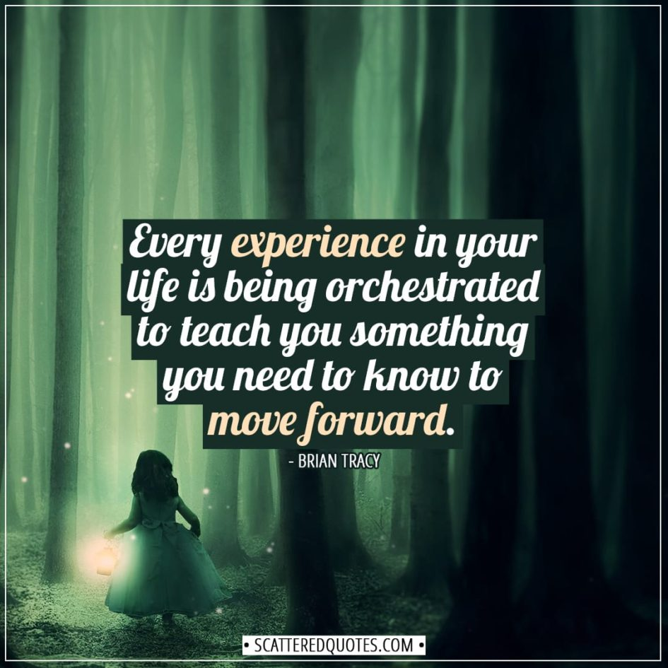 Experience Quotes | Every experience in your life is being orchestrated to teach you something you need to know to move forward. - Brian Tracy
