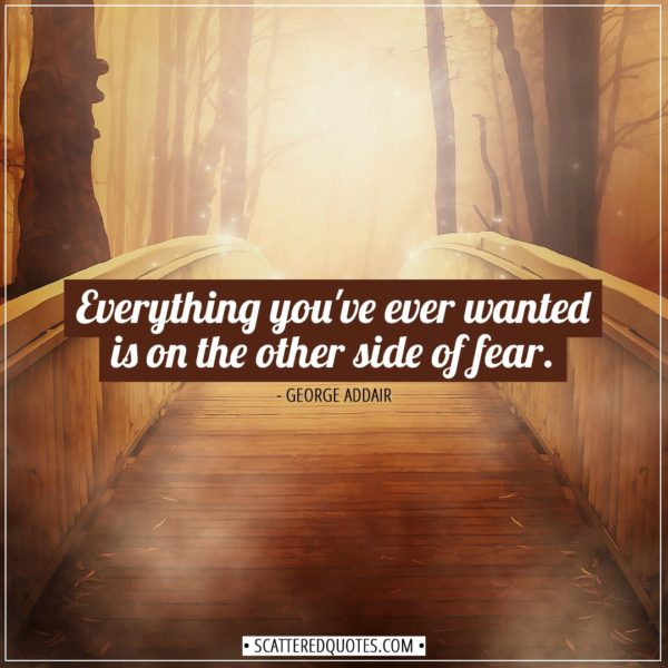 Inspirational Quotes | Everything you've ever wanted is on the other side of fear. - George Addair