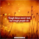 Inspirational Quotes | Tough times never last, but tough people do. - Robert Schuller
