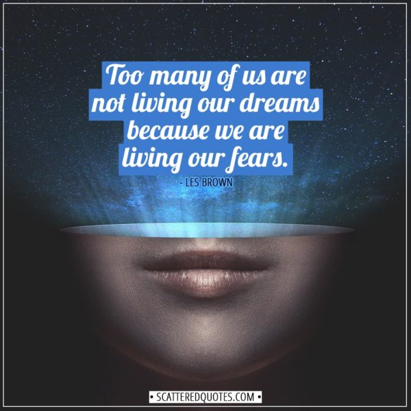 Inspirational Quotes   Too many of us are not living our dreams because we are living our fears. - Les Brown