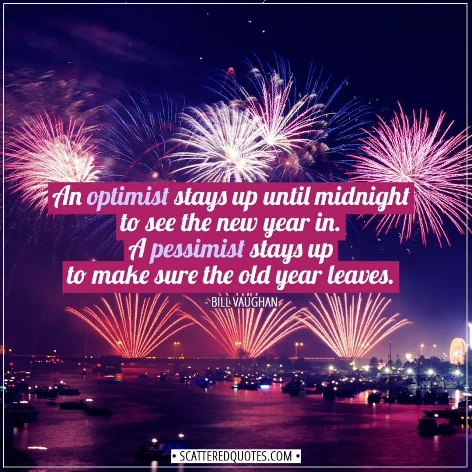 New Year Quotes | An optimist stays up until midnight to see the new year in. A pessimist stays up to make sure the old year leaves. - Bill Vaughan