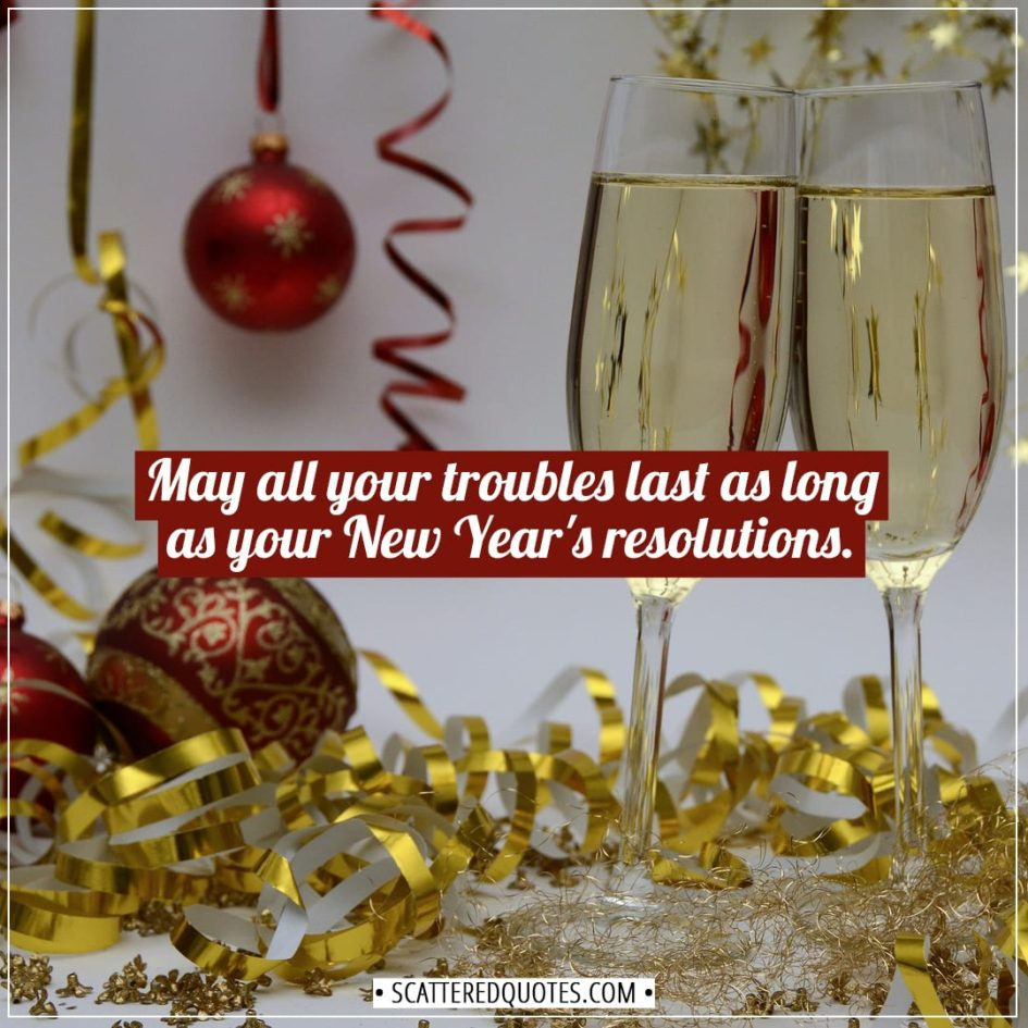 New Year Quotes | May all your troubles last as long as your New Year's resolutions. - Unknown