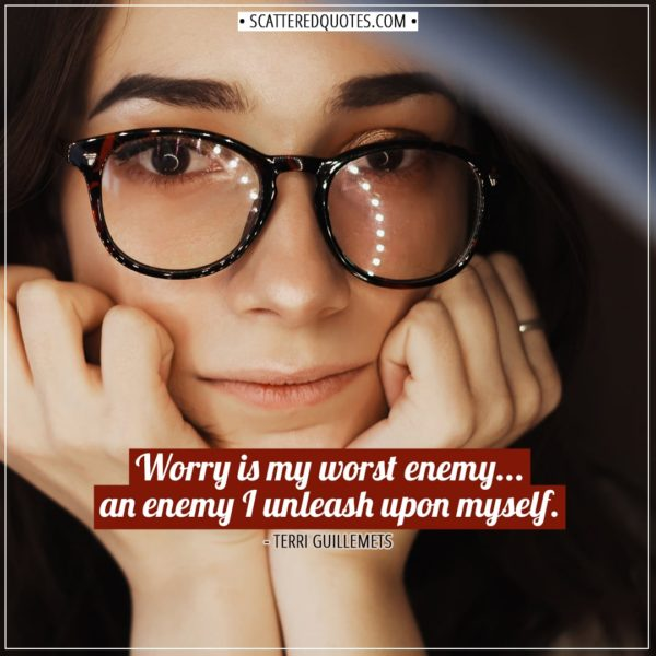 Anxiety Quotes   Worry is my worst enemy... an enemy I unleash upon myself. - Terri Guillemets