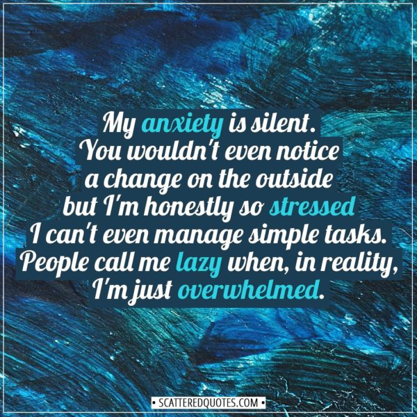 Anxiety Quotes   My anxiety is silent. You wouldn't even notice a change on the outside but I'm honestly so stressed I can't even manage simple tasks. People call me lazy when, in reality, I'm just overwhelmed. - Unknown