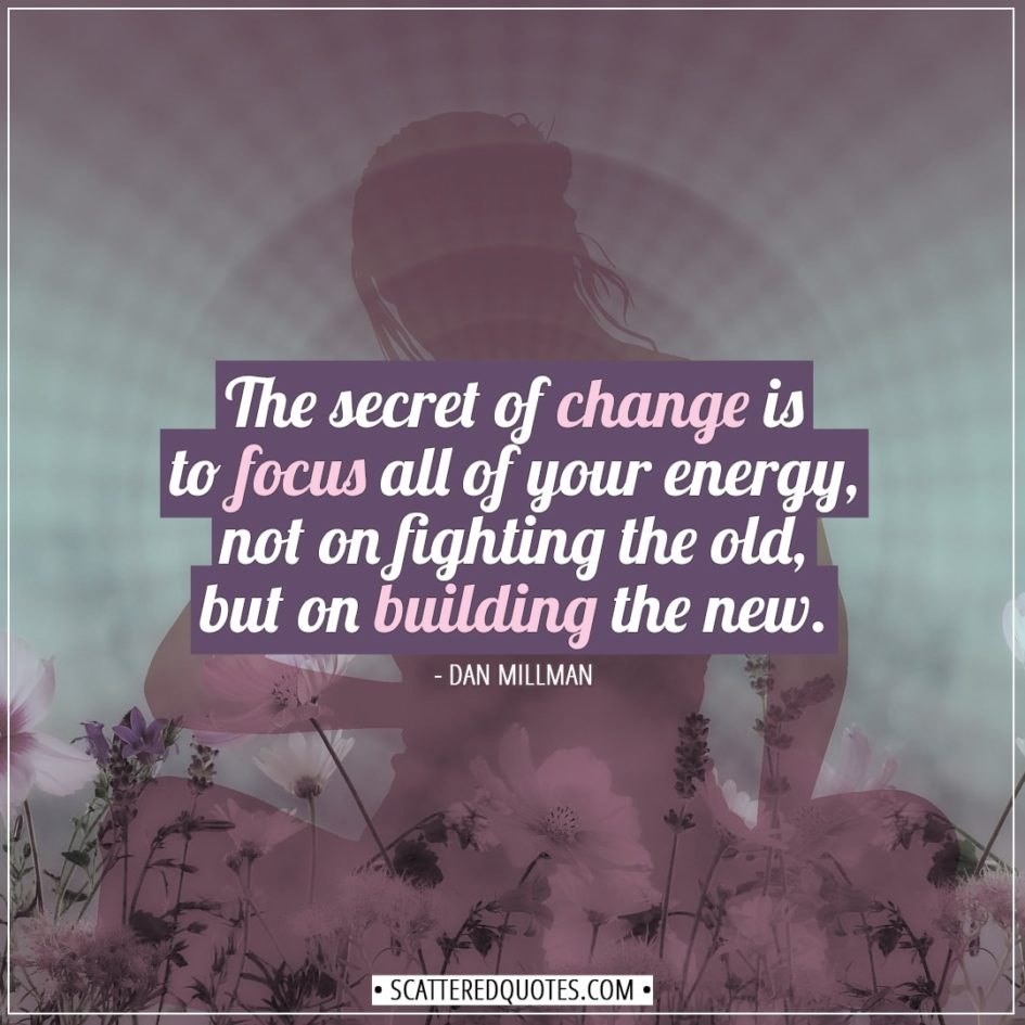 Change Quotes | The secret of change is to focus all of your energy, not on fighting the old, but on building the new. - Dan Millman