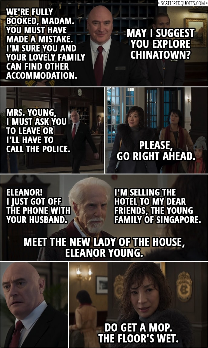 Quotes from Crazy Rich Asians (2018) | Hotel manager: We're fully booked, madam. You must have made a mistake. I'm sure you and your lovely family can find other accommodation. May I suggest you explore Chinatown? Felicity Leong (in Chinese): You can explore Hell. You dog turd. Eleanor Young: Please, may I use your phone to call my husband? It's the least you can do. (He doesn't comply, so she has to go to a phone booth outside and returns after) Hotel manager: Mrs. Young, I must ask you to leave or I'll have to call the police. Eleanor Young: Please, go right ahead. Hotel manager: Lord Calthorpe, my apologies for the disturbance. Lord Calthorpe: Eleanor! I just got off the phone with your husband. Get the Lancaster Suite ready. Now. Hotel manager: Surely you're joking, sir. Lord Calthorpe: I assure you, I'm not. As of this evening, my family's long history as custodians of the Calthorpe is ended. I'm selling the hotel to my dear friends, the Young family of Singapore. Meet the new lady of the house, Eleanor Young. Join me for a toast. Eleanor Young: We'd be delighted. (to the manager): Do get a mop. The floor's wet.
