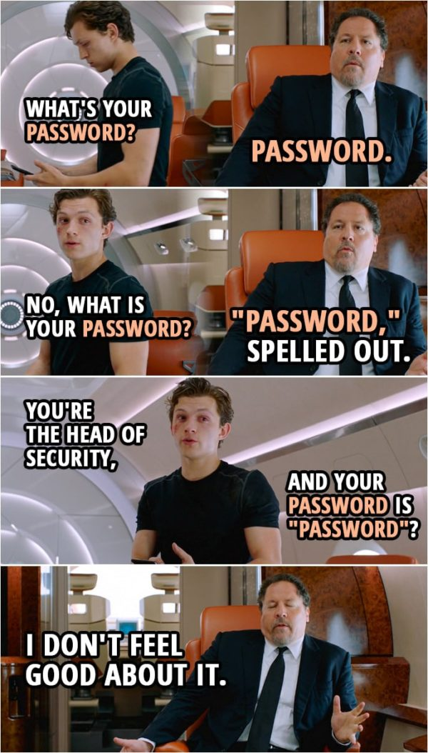 "Quotes from Spider-Man: Far From Home | Peter Parker: What's your password? Happy Hogan: ""Password."" Peter Parker: No, what is your password? Happy Hogan: ""Password,"" spelled out. Peter Parker: You're the head of security, and your password is ""password""? Happy Hogan: I don't feel good about it."