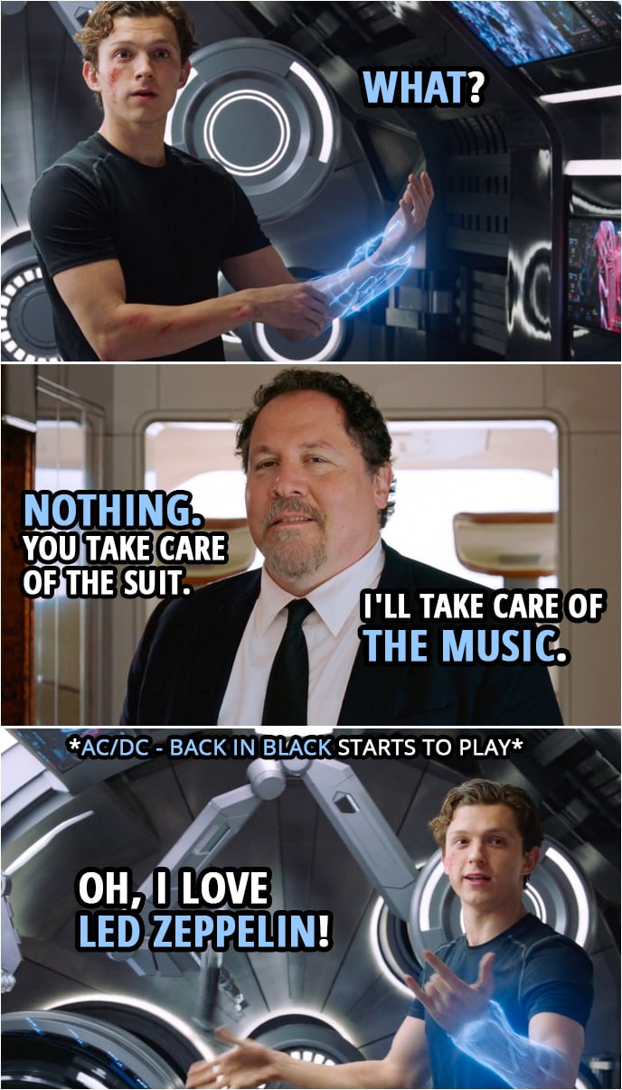 Quotes from Spider-Man: Far From Home | Peter Parker: What? Happy Hogan: Nothing. You take care of the suit. I'll take care of the music. (Happy puts AC/DC on...) Peter Parker: Oh, I love Led Zeppelin!
