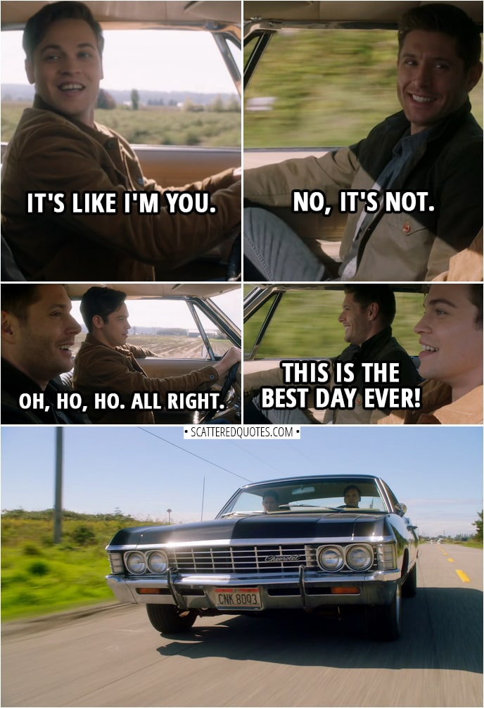 Quote from Supernatural 14x07 | (Dean is letting Jack drive the Impala) Dean Winchester: What do you think? Jack: It's like I'm you. Dean Winchester: No, it's not. Jack: Okay. Dean Winchester: Eyes on the road. She feels good, doesn't she? Jack: Yeah. (Jack rest his arm against the window) Dean Winchester: Oh, ho, ho. All right. Jack: This is the best day ever!