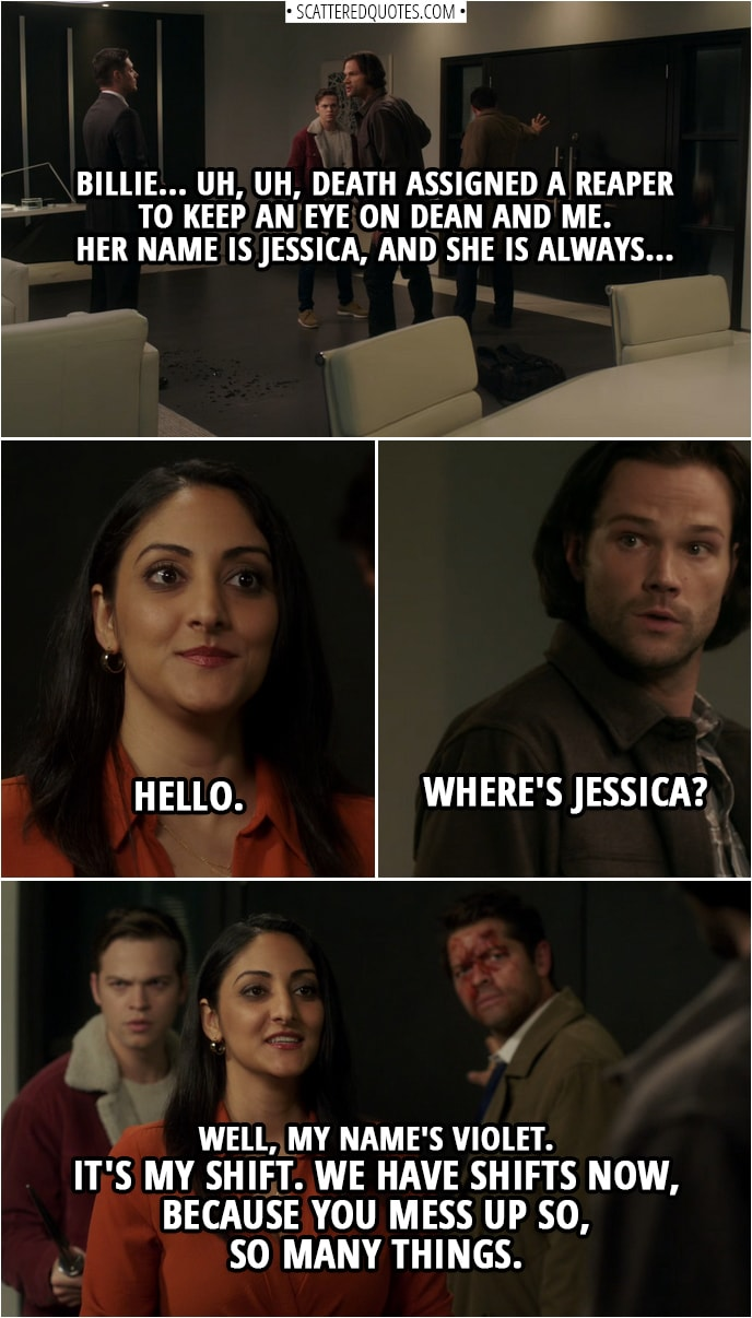 Quote from Supernatural 14x10 | Sam Winchester: Billie... uh, uh, Death assigned a reaper to keep an eye on Dean and me. Her name is Jessica, and she is always... Violet: Hello. Sam Winchester: Where's Jessica? Violet: Well, my name's Violet. It's my shift. We have shifts now, because you mess up so, so many things.