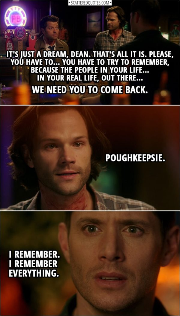 Quote from Supernatural 14x10 | Castiel: It's just a dream, Dean. That's all it is. Please, you have to... you have to try to remember, because the people in your life... in your real life, out there... we need you to come back. Sam Winchester: Poughkeepsie. Dean Winchester: What'd you say? Sam Winchester: Poughkeepsie. Dean Winchester: I remember. I remember everything.