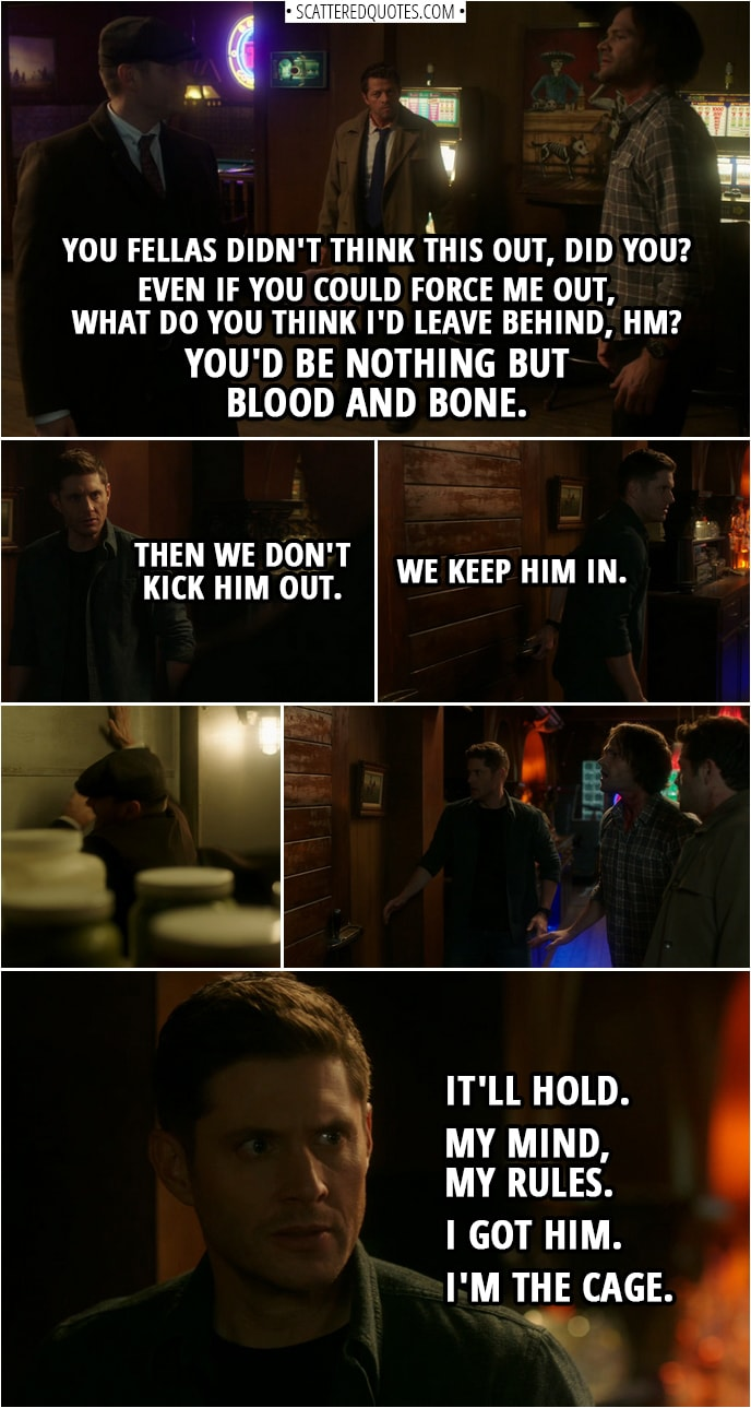 Quote from Supernatural 14x10 | Michael: You fellas didn't think this out, did you? Even if you could force me out, what do you think I'd leave behind, hm? (to Dean): You'd be nothing but blood and bone. Dean Winchester: Then we don't kick him out. We keep him in. (they push him in the walk-in fridge) Michael: Aah! Dean Winchester: It'll hold. My mind, my rules. I got him. I'm the Cage.