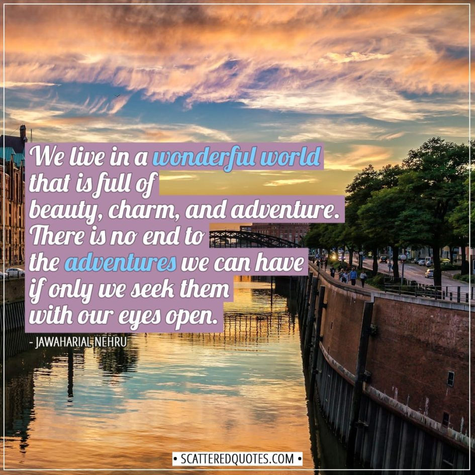 Travel Quotes | We live in a wonderful world that is full of beauty, charm, and adventure. There is no end to the adventures we can have if only we seek them with our eyes open. - Jawaharial Nehru