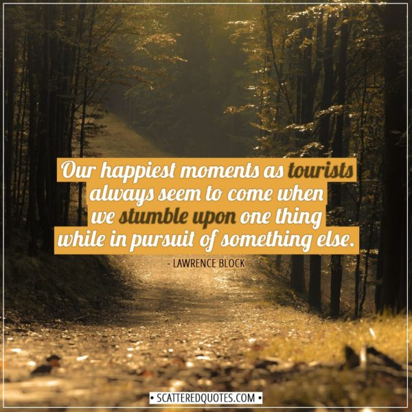 Travel Quotes | Our happiest moments as tourists always seem to come when we stumble upon one thing while in pursuit of something else. - Lawrence Block