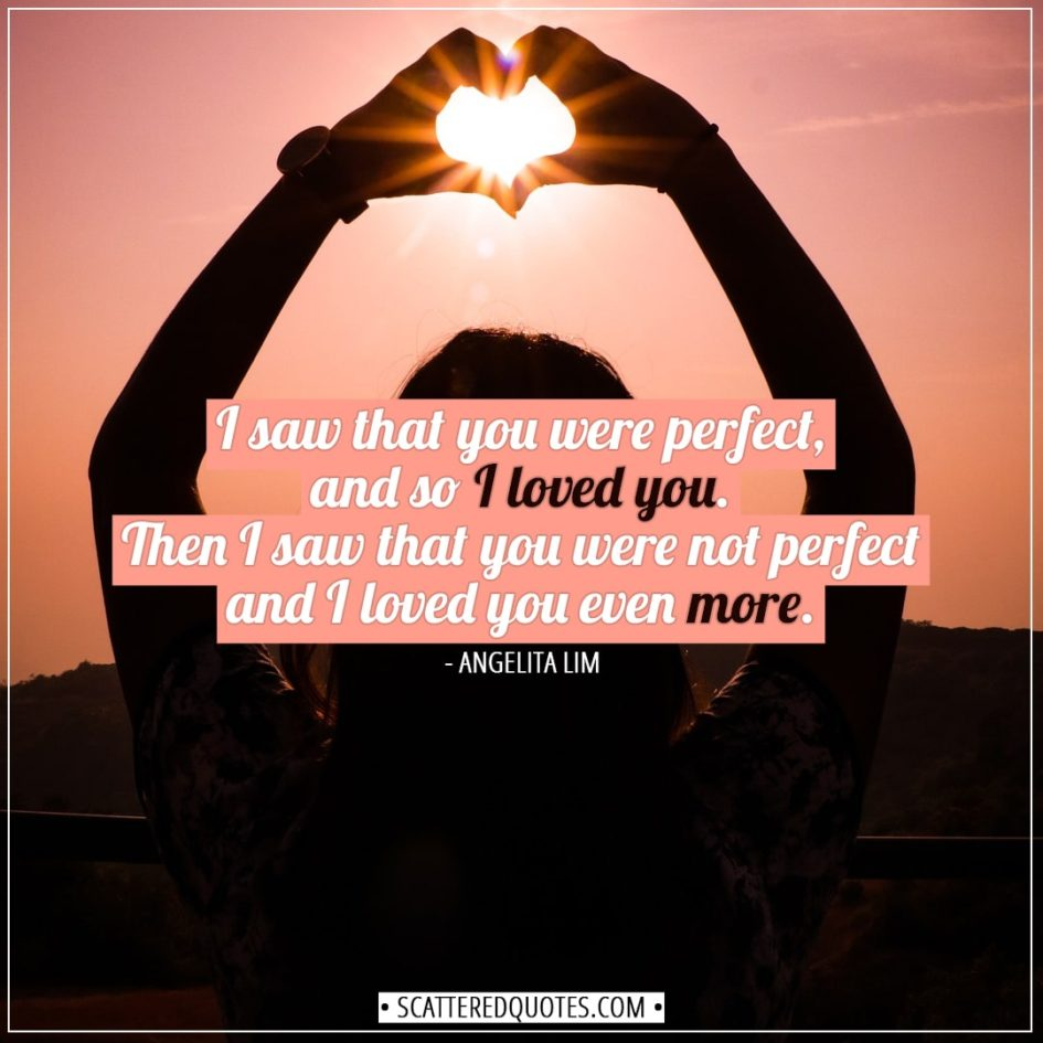 Valentine's Day Quotes | I saw that you were perfect, and so I loved you. Then I saw that you were not perfect and I loved you even more. - Angelita Lim