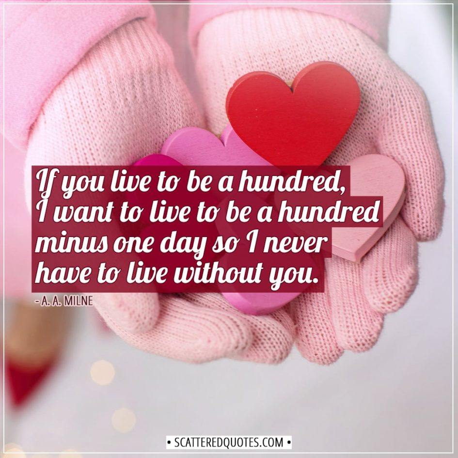 Valentine's Day Quotes | If you live to be a hundred, I want to live to be a hundred minus one day so I never have to live without you. - A. A. Milne