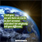 Earth Quotes | I tell you, we are here on Earth to fart around, and don't let anybody tell you different. - Kurt Vonnegut