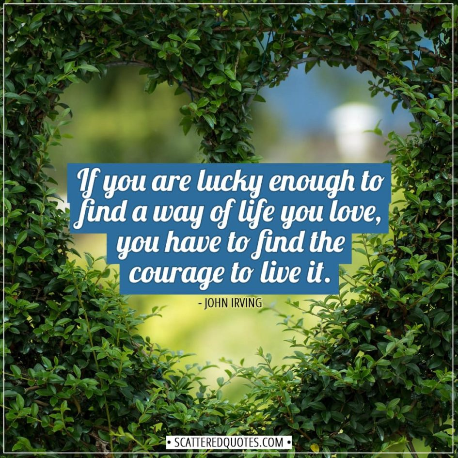 Luck Quotes | If you are lucky enough to find a way of life you love, you have to find the courage to live it. - John Irving