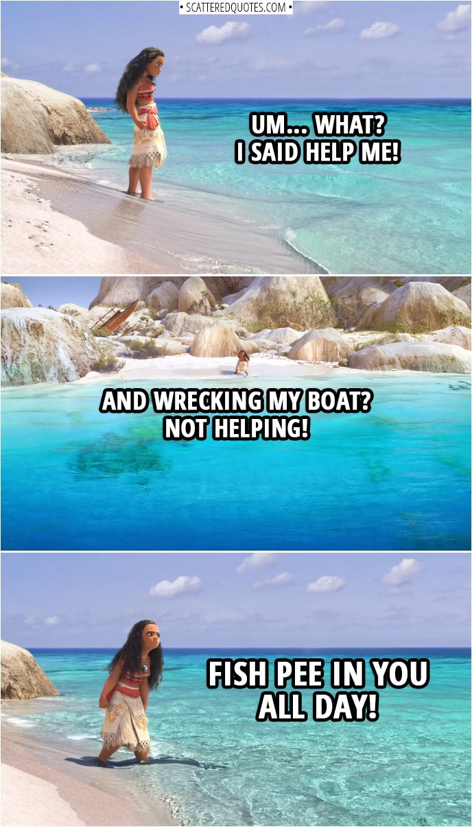 Quotes from Moana (2016) | Moana (to the ocean): Um... What? I said help me! And wrecking my boat? Not helping! Fish pee in you all day!