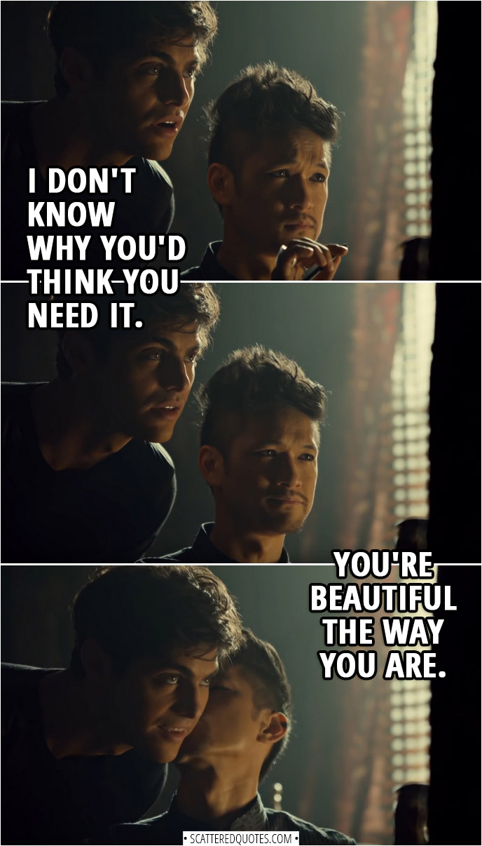 Quote from Shadowhunters 3x11 | (Magnus is trying to put on eyeliner without using magic) Magnus Bane: I don't know how people do this every day. It's taking me an eternity to make myself halfway presentable. Alec Lightwood: I don't know why you'd think you need it. You're beautiful the way you are.