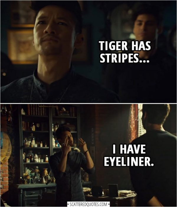 Quote from Shadowhunters 3x11 | Magnus Bane: It's not about beauty. Tiger has stripes, I have eyeliner.