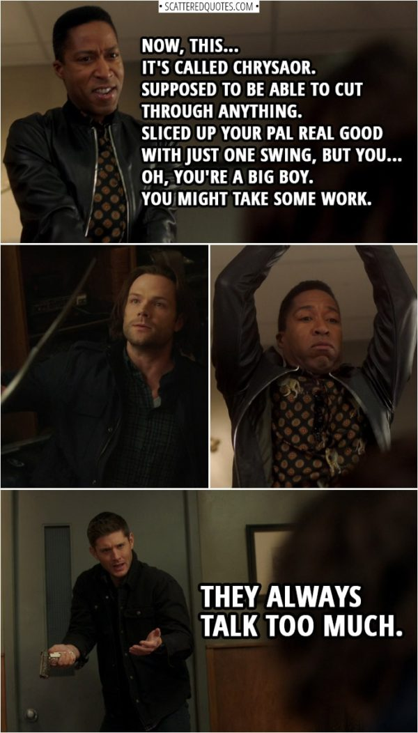 Quote from Supernatural 14x13 | Bad guy (to Sam): Now, this... it's called Chrysaor. Supposed to be able to cut through anything. Sliced up your pal real good with just one swing, but you... oh, you're a big boy. You might take some work. (Dean kills him) Dean Winchester: They always talk too much.