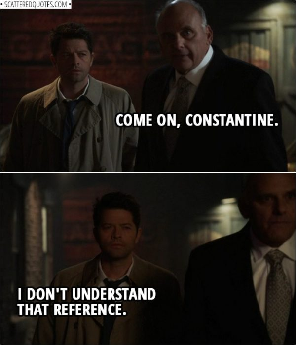 Quote from Supernatural 14x13 | Zachariah: Come on, Constantine. Castiel: I don't understand that reference.