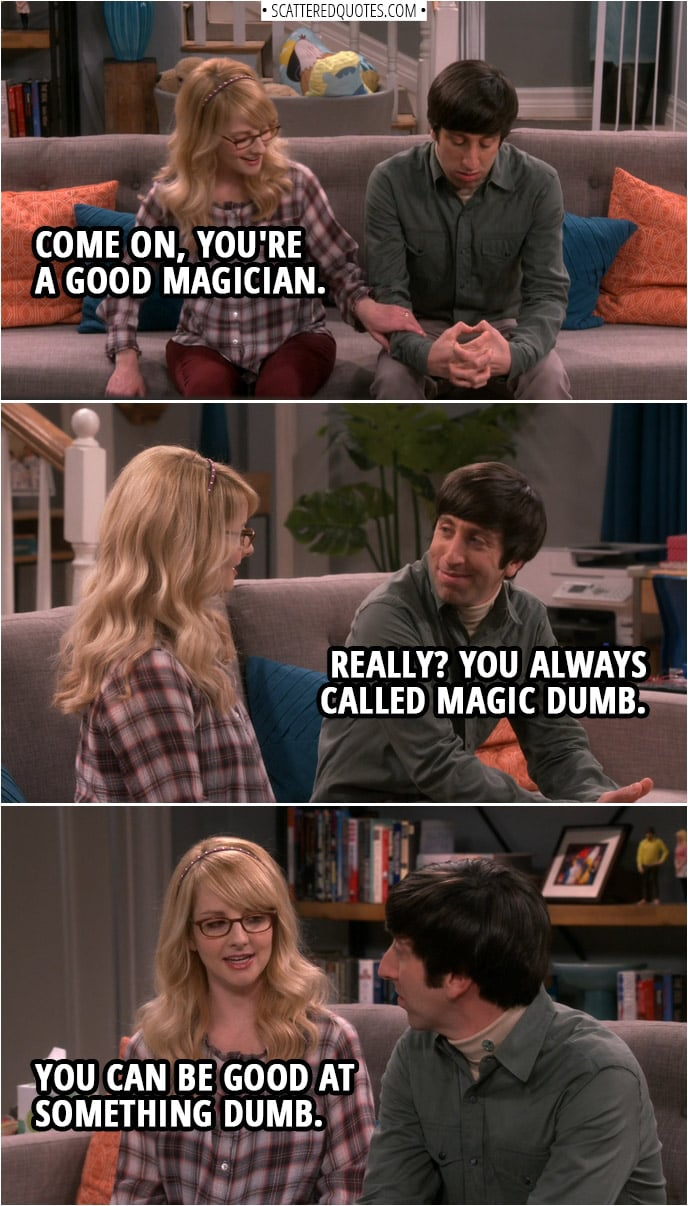 Bernadette Rostenkowski-Wolowitz: Come on, you're a good magician. Howard Wolowitz: Really? You always called magic dumb. Bernadette Rostenkowski-Wolowitz: You can be good at something dumb.
