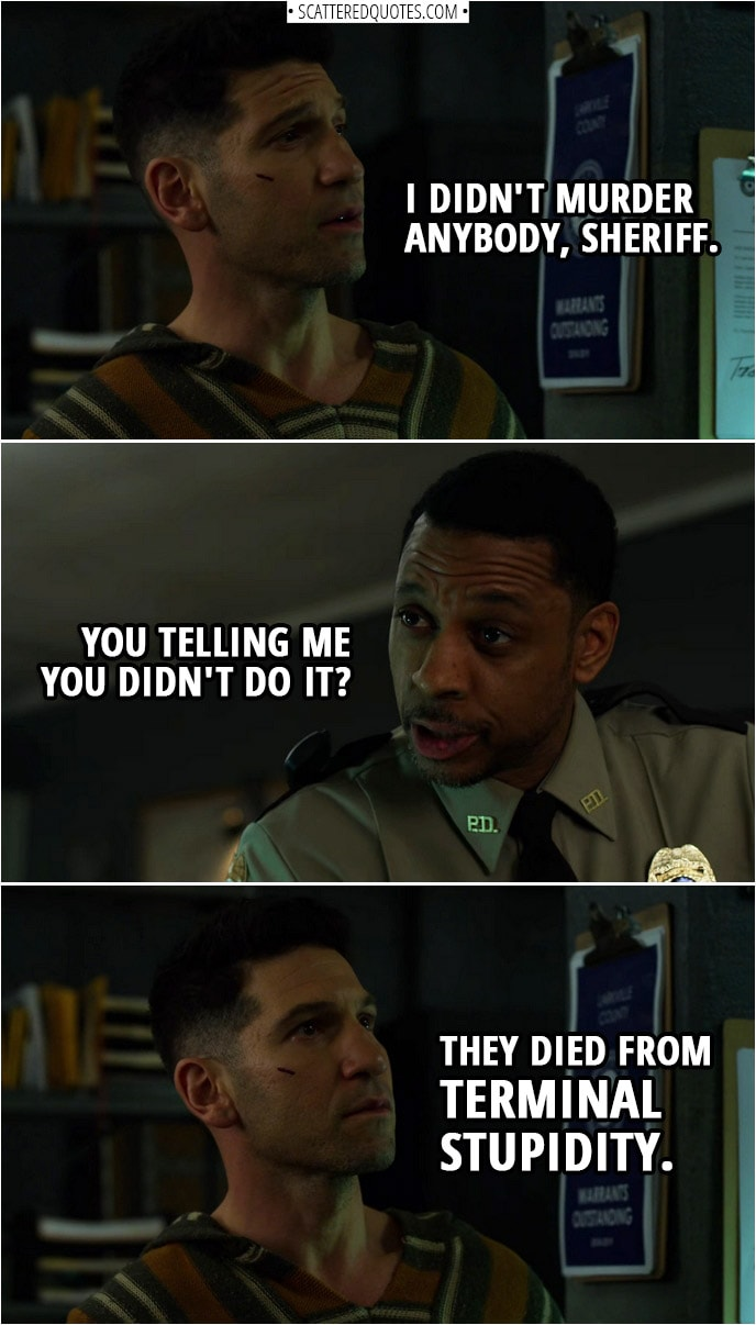 Quote from The Punisher 2x02 | Frank Castle: I didn't murder anybody, Sheriff. Sheriff Hardin: You telling me you didn't do it? Frank Castle: They died from terminal stupidity.