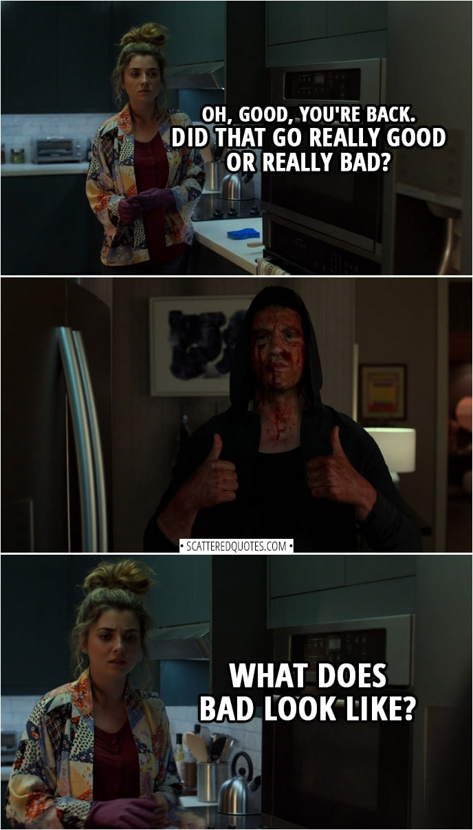 Quote from The Punisher 2x05 | Amy Bendix (to Frank): Oh, good, you're back. Did that go really good or really bad? (Frank gives the thumbs up) Well, what does bad look like?