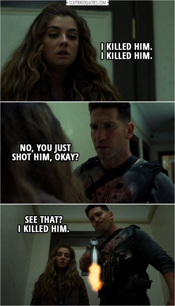 Quote from The Punisher 2x09 | (Amy is upset, because she had to pull a trigger on a guy...) Amy Bendix: I killed him. I killed him. Frank Castle: No, you just shot him, okay? Hey, right? (shoots the guy) See that? I killed him.