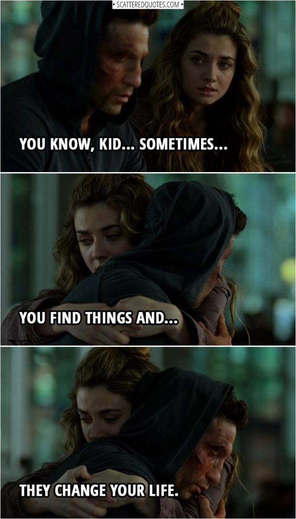 Quote from The Punisher 2x13 | Frank Castle (to Amy): You know, kid... sometimes... you find things and, uh... they change your life.