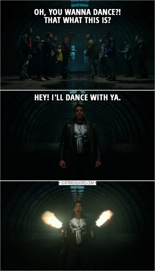 Quote from The Punisher 2x13 | Guy from one gang: I didn't call this bullshit. You did. Guy from another gang: What are you smoking? I didn't call... (Everyone pull their guns out) Guy from one gang: Oh, you wanna dance?! That what this is? Frank Castle: Hey! I'll dance with ya.