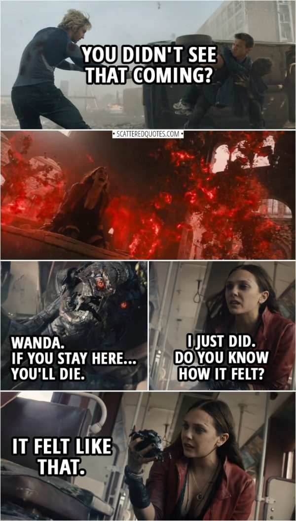 "Quote from Avengers: Age of Ultron (2015) | (Pietro saves Clint life and gets shot multiple times...) Pietro Maximoff (to Clint): You didn't see that coming? (Later Wanda finds Ultron...) Ultron: Wanda. If you stay here... you'll die. Wanda Maximoff: I just did. Do you know how it felt? (rips his ""heart"" out) It felt like that."
