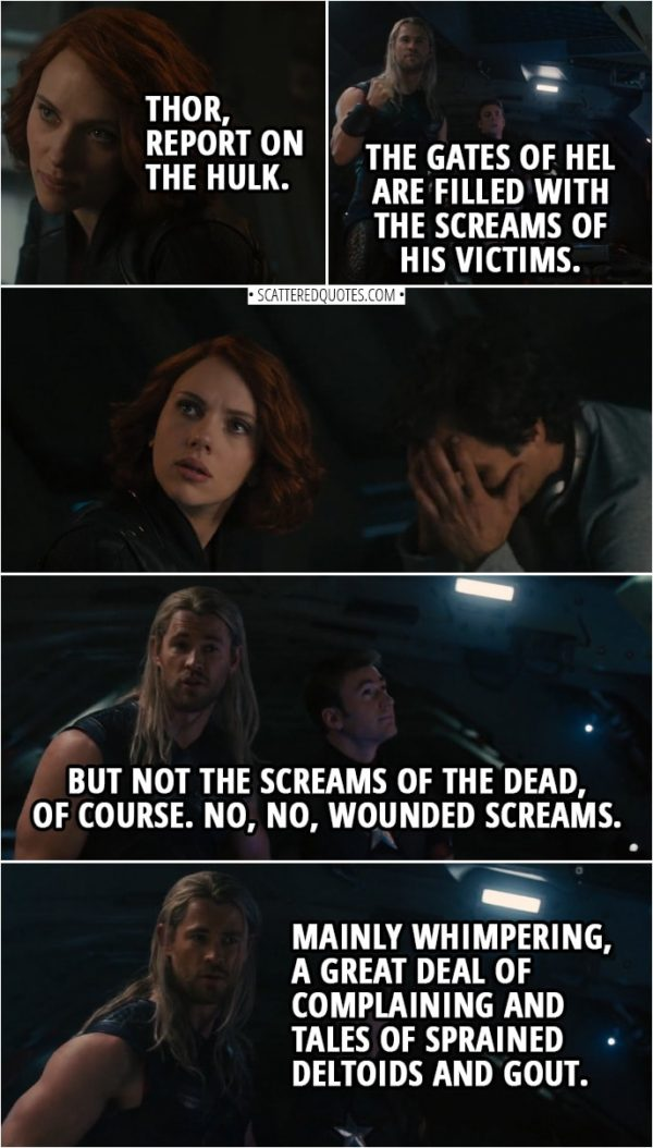 Quote from Avengers: Age of Ultron (2015) | Natasha Romanoff: Thor, report on the Hulk. Thor: The gates of Hel are filled with the screams of his victims. (Natasha gives him a look) But not the screams of the dead, of course. No, no, wounded screams. Mainly whimpering, a great deal of complaining and tales of sprained deltoids and gout.