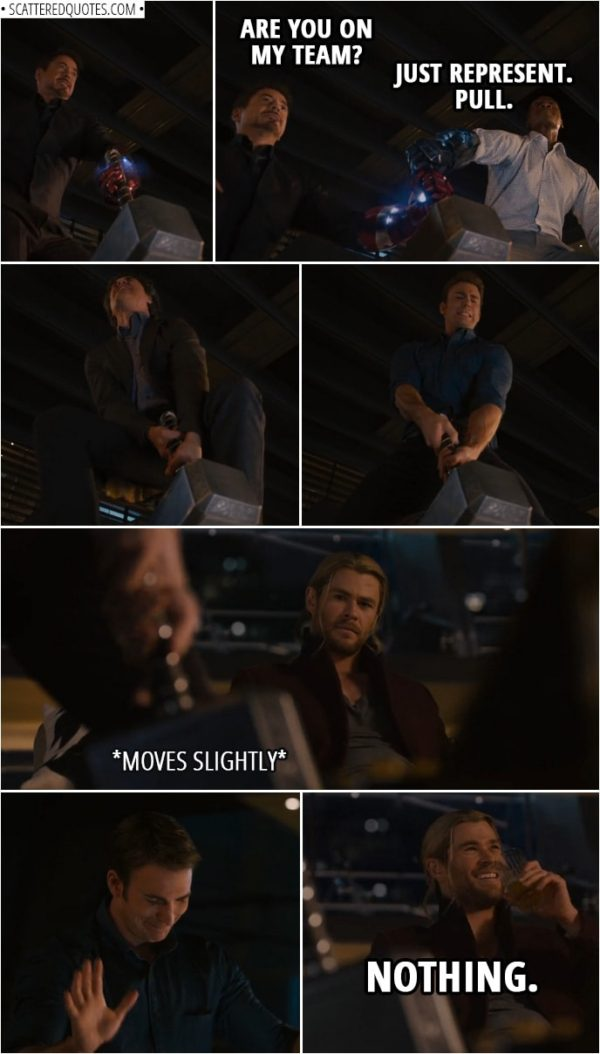 Quote from Avengers: Age of Ultron (2015)   Tony Stark: Right, so, if I lift it, I then rule Asgard? Thor: Yes, of course. Tony Stark: I will be reinstituting prima nocta. (tries to lift the hammer) I'll be right back. (Tries again with the Iron Man glove, nothing... Makes Rhodey take his glove too and they both try to lift it...) Rhodey: Are you even pulling? Tony Stark: Are you on my team? Rhodey: Just represent. Pull. Tony Stark: All right, let's go. (Steve tries next) Tony Stark: Come on, Cap. (Steve makes it move a tiny bit) Thor (nervously laughing): Nothing.