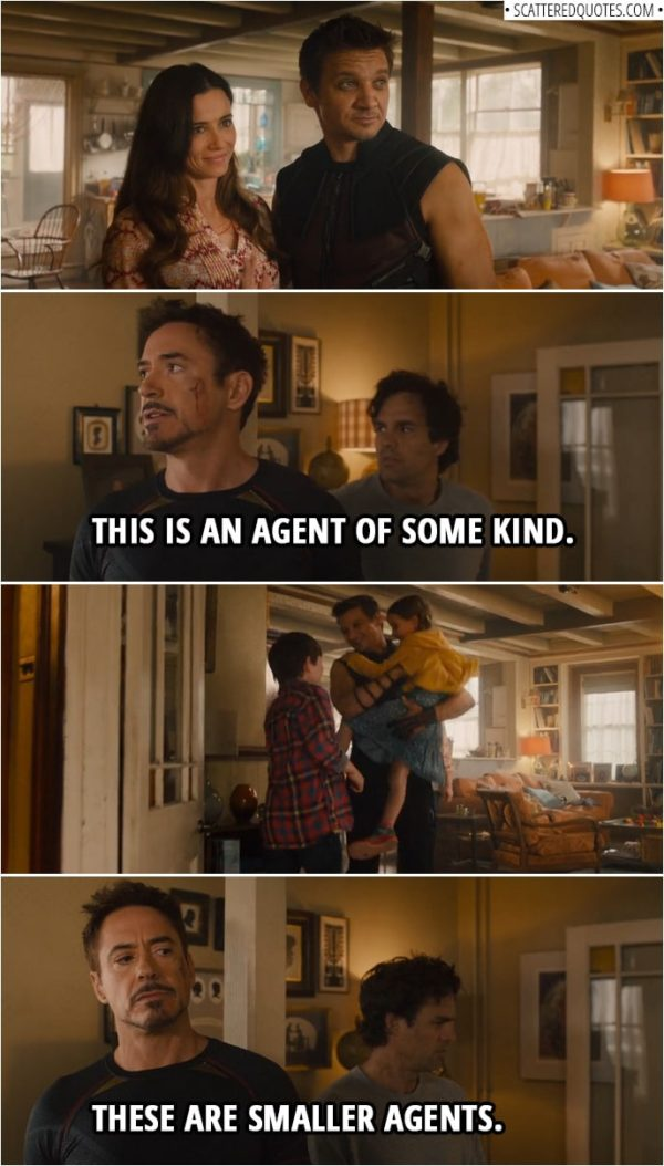 Quote from Avengers: Age of Ultron (2015) | Tony Stark: (Sees Clint's wife for the first time) This is an agent of some kind. (Clin't children run in) These are smaller agents.