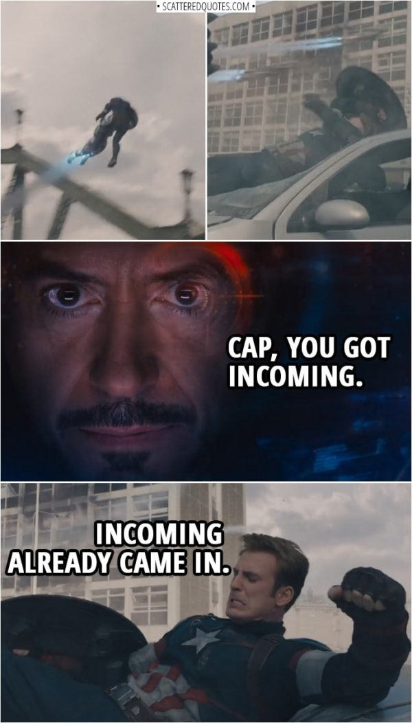 Quote from Avengers: Age of Ultron (2015) | (Steve gets thrown in the air by one of the robots) Tony Stark: Cap, you got incoming. Steve Rogers: Incoming already came in.