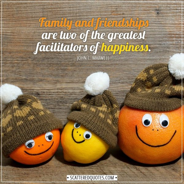 Family Quotes | Family and friendships are two of the greatest facilitators of happiness. - John C. Maxwell