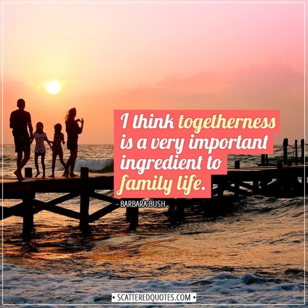 Family Quotes | I think togetherness is a very important ingredient to family life. - Barbara Bush