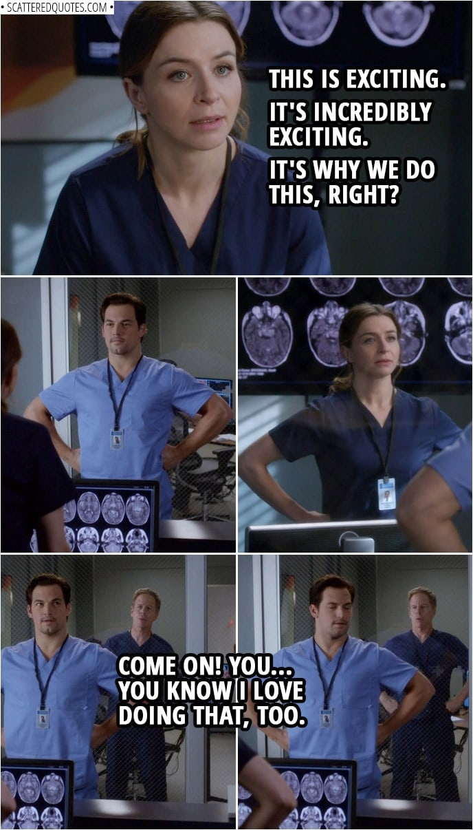 Quote from Grey's Anatomy 14x18   Amelia Shepherd (to Andrew): This is exciting. It's incredibly exciting. It's why we do this, right? (Andrew does the superhero pose and Amelia follows...) Thomas Koracick: Come on! You... You know I love doing that, too.