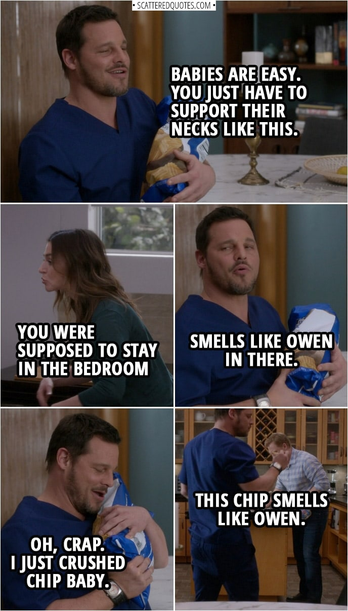 Quote from Grey's Anatomy 14x20 | Alex Karev: Babies are easy. You just have to support their necks like this. Amelia Shepherd: You were supposed to stay in the bedroom until after the social worker leaves. Alex Karev: Smells like Owen in there. Oh, crap. I just crushed chip baby. Amelia Shepherd: Get back there. Alex Karev: This chip smells like Owen.