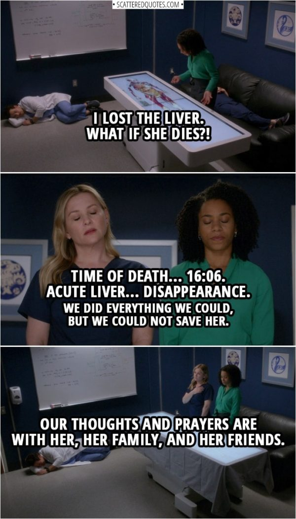 Quote from Grey's Anatomy 14x20 | (Maggie looses a liver in a computer simulation of human anatomy) Maggie Pierce: I lost the liver. What if she dies?! (Later...) Maggie Pierce: Time of death... 16:06. Acute liver... disappearance. We did everything we could, but we could not save her. Our thoughts and prayers are with her, her family, and her friends.