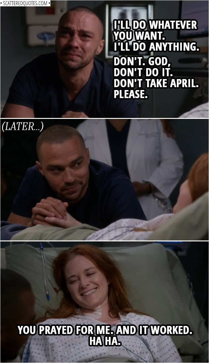 Quote from Grey's Anatomy 14x23   Jackson Avery: I believe you're here. I believe that. I believe in you. Oh, I want to believe. Yeah. I will. I will. Oh, I will believe in you. Okay? I'll do whatever you want. I'll do anything. If you exist, just... don't... don't take her away, okay? Don't. God, don't do it. Don't take April. Please. (Later... when April fully wakes up) April Kepner: You prayed for me. And it worked. Ha ha.