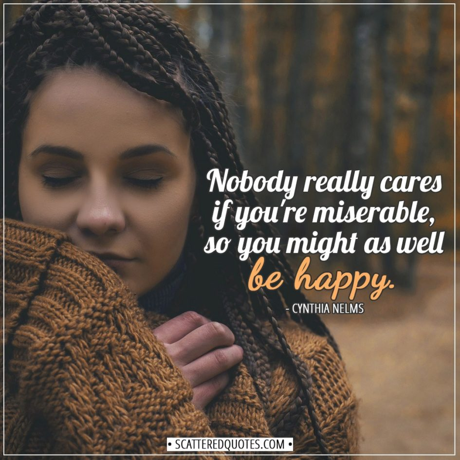 Happiness Quotes | Nobody really cares if you're miserable, so you might as well be happy. - Cynthia Nelms