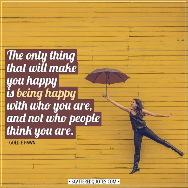 Happiness Quotes | The only thing that will make you happy is being happy with who you are, and not who people think you are. - Goldie Hawn