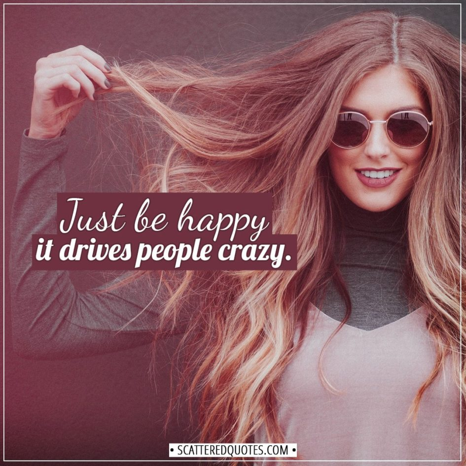 Happiness Quotes | Just be happy - it drives people crazy. - Unknown