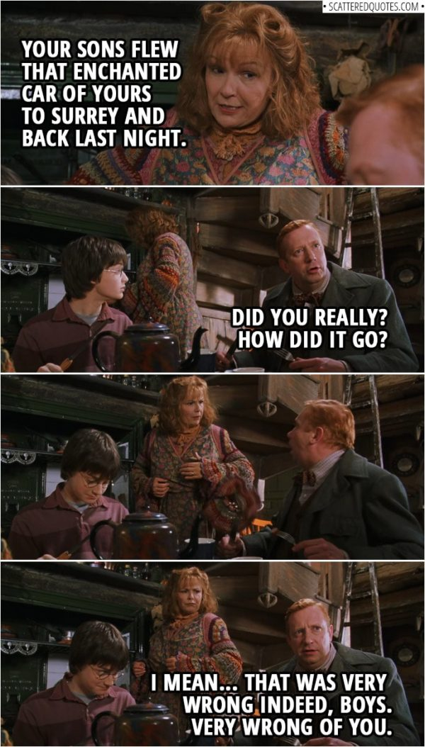 Quotes from Harry Potter and the Chamber of Secrets (2002) | Molly Weasley: Your sons flew that enchanted car of yours to Surrey and back last night. Arthur Weasley: Did you really? How did it go? I mean... That was very wrong indeed, boys. Very wrong of you.