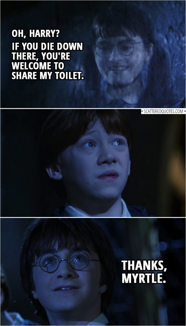 Quotes from Harry Potter and the Chamber of Secrets (2002) | Moaning Myrtle: Oh, Harry? If you die down there, you're welcome to share my toilet. Harry Potter: Thanks, Myrtle.