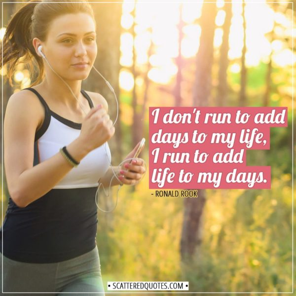 Running Quotes | I don't run to add days to my life, I run to add life to my days. - Ronald Rook